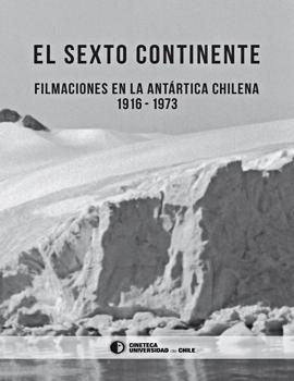Cubierta para El sexto continente: filmaciones en la Antártica chilena 1916-1973