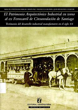 Cubierta para El patrimonio arquitectónico industrial en torno al ex ferrocarril de circunvalación de Santiago: testimonio del desarrollo industrial manufacturero en el siglo XX