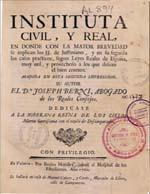 Cubierta para Instituta civil y real: en donde con la mayor brevedad se explican los SS. de Justiniano, y en su seguida los casos practicos, segun Leyes Reales de España, muy util, y provechoso à los que desean el bien comun