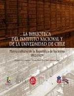 Cubierta para La Biblioteca del Instituto Nacional y de la Universidad de Chile: matriz cultural de la República de las letras : 1813-1929
